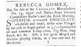"Text reading ""Rebecca Gomez has for sale at the chocolate manufactory no. 14, upper-end Nassau Street between Commissary Butler's and the Brick Meeting, Superfine warranted chocolate, wholesale and retail, white wine Vinegar by the cask or single gallon at 4 s., Spermaceti oil and common Lamp citto, Fig Blue, soap starch etc. etc. Also a few gross Mogul and Andrew playing Cards, at a low rate and by the dozen"""
